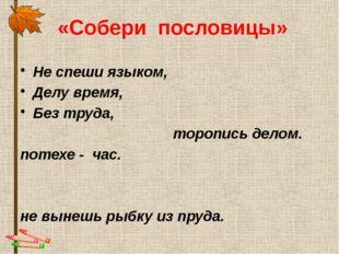 «Собери пословицы» Не спеши языком, Делу время,  Без труда, торопись делом.