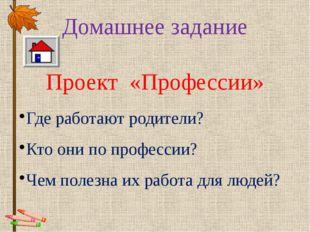 Домашнее задание Проект «Профессии» Где работают родители? Кто они по професс