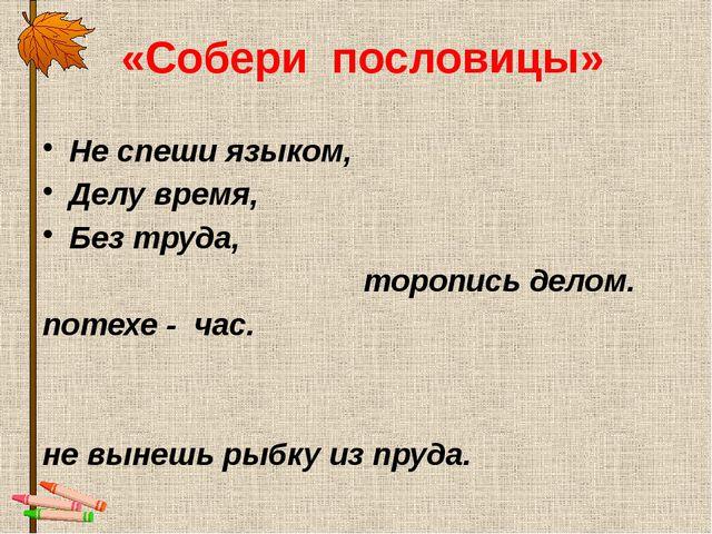 «Собери пословицы» Не спеши языком, Делу время,  Без труда, торопись делом....