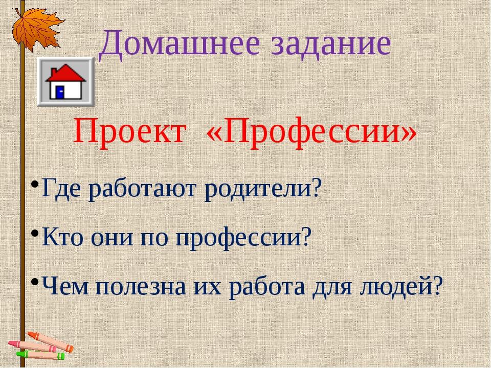 Домашнее задание Проект «Профессии» Где работают родители? Кто они по професс...