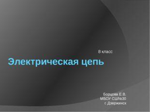 Электрическая цепь 8 класс Борцова Е.В. МБОУ СШ№30 г. Дзержинск