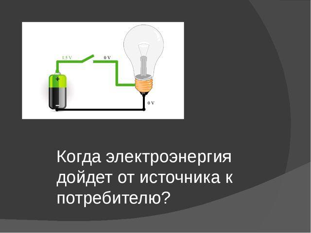 Когда электроэнергия дойдет от источника к потребителю?