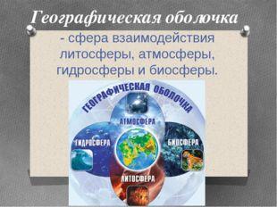 Географическая оболочка - сфера взаимодействия литосферы, атмосферы, гидросфе