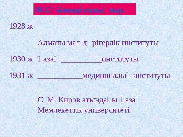 ІV.Сөйлемді толықтыр. 1928 ж Алматы мал-дәрігерлік институты 1930 жҚазақ _...