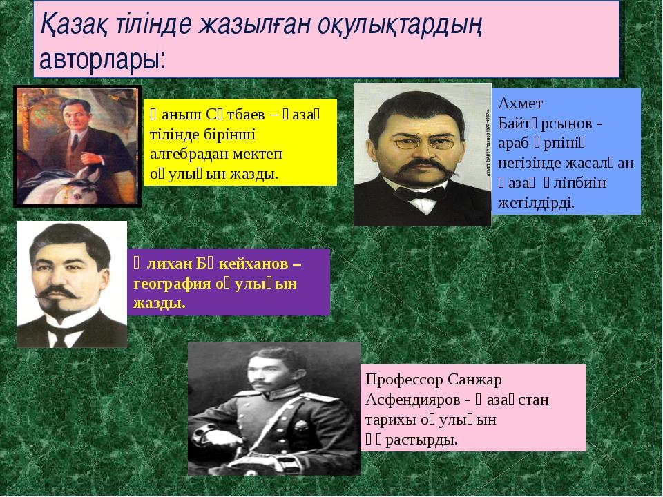 Қазақ тілінде жазылған оқулықтардың авторлары: Профессор Санжар Асфендияров -...
