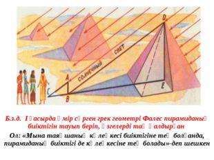 Б.з.д. І ғасырда өмір сүрген грек геометрі Фалес пирамиданың биіктігін тау