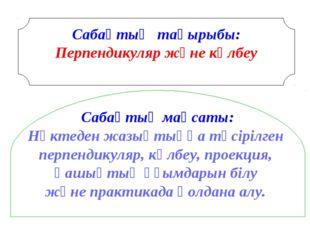 Сабақтың тақырыбы: Перпендикуляр және көлбеу Сабақтың мақсаты: Нүктеден жазы