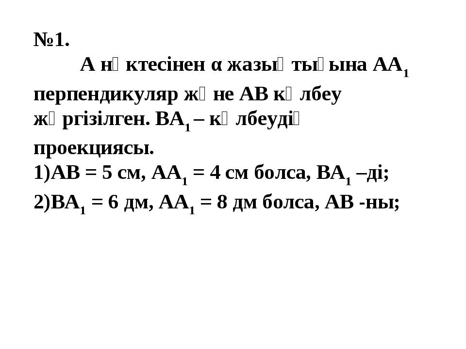 №1. А нүктесінен α жазықтығына АА1 перпендикуляр және АВ көлбеу жүргізілген...