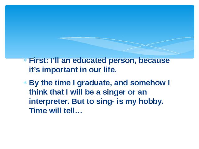 First: I'll an educated person, because it's important in our life. By the ti...