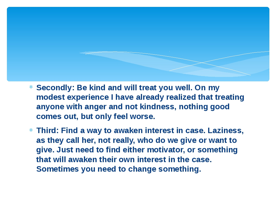 Secondly: Be kind and will treat you well. On my modest experience I have alr...