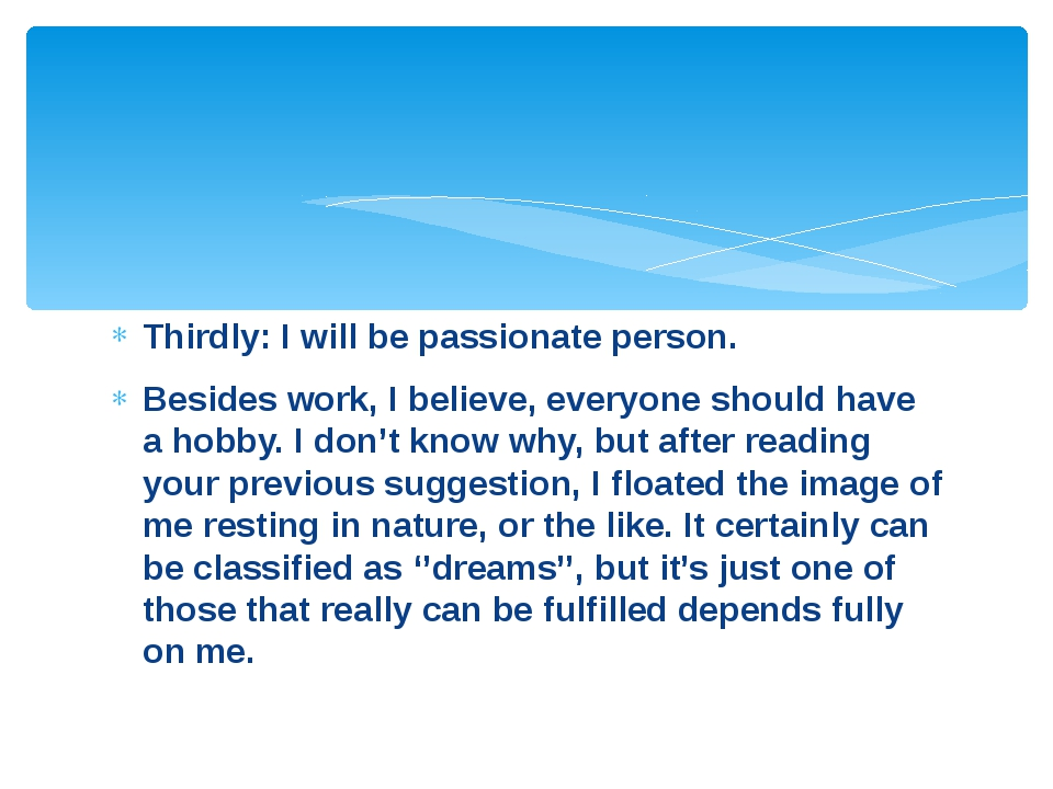 Thirdly: I will be passionate person. Besides work, I believe, everyone shoul...