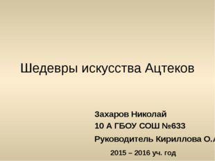 Шедевры искусства Ацтеков Захаров Николай 10 А ГБОУ СОШ №633 Руководитель Кир