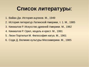 Список литературы: Вайан Дж. История ацтеков. М., 1949 История литератур Лати