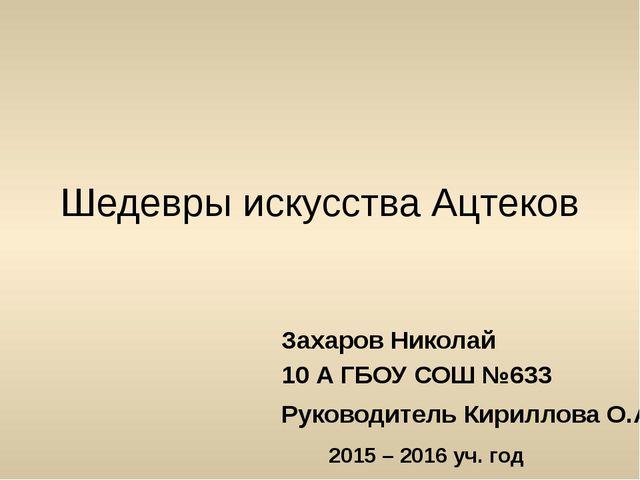Шедевры искусства Ацтеков Захаров Николай 10 А ГБОУ СОШ №633 Руководитель Кир...