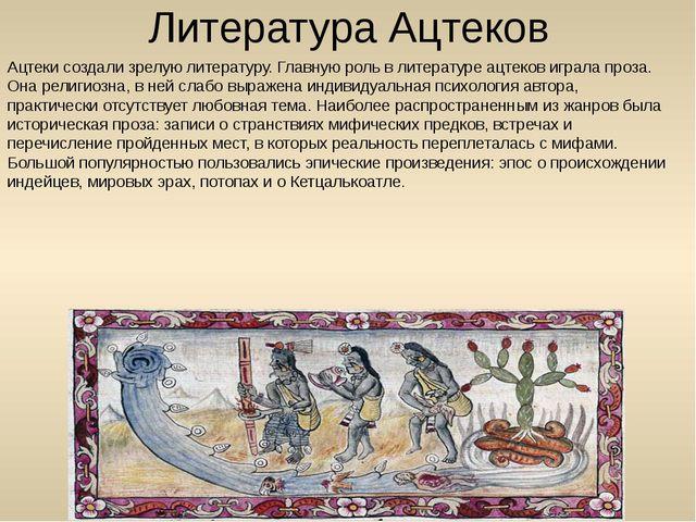 Литература Ацтеков Ацтеки создали зрелую литературу. Главную роль в литератур...