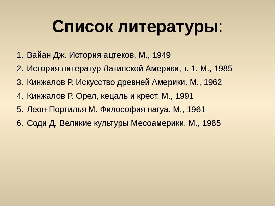 Список литературы: Вайан Дж. История ацтеков. М., 1949 История литератур Лати...