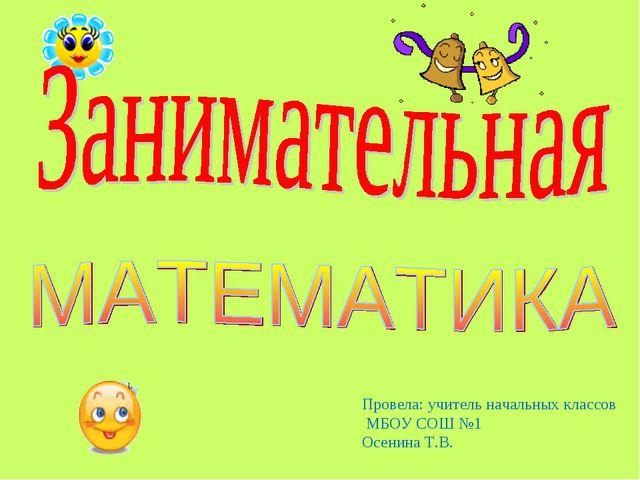 Провела: учитель начальных классов МБОУ СОШ №1 Осенина Т.В.