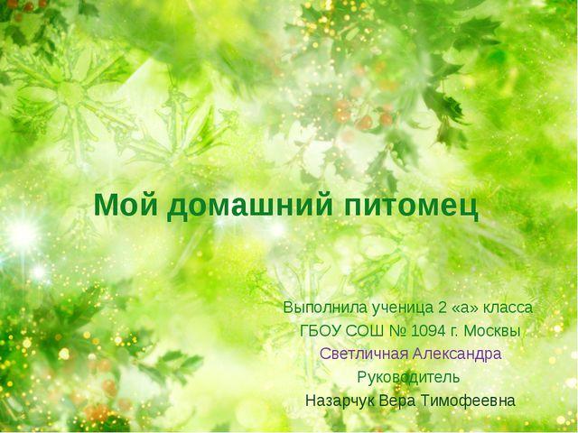 Мой домашний питомец Выполнила ученица 2 «а» класса ГБОУ СОШ № 1094 г. Москвы...