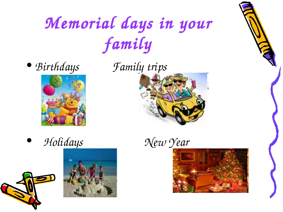 Memorial days in your family Birthdays Family trips Holidays New Year