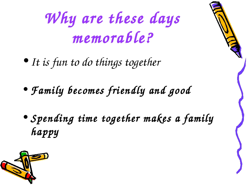 Why are these days memorable? It is fun to do things together Family becomes...