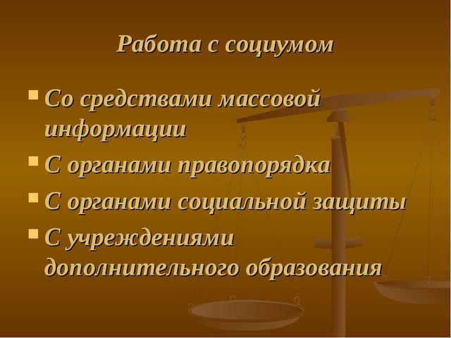 Работа с социумом Со средствами массовой информации С органами правопорядка С...
