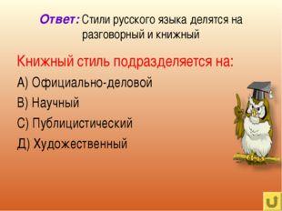 Ответ: Стили русского языка делятся на разговорный и книжный Книжный стиль по