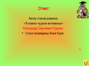 Ответ: Автор стихов романса «Я помню чудное мгновенье» Александр Сергеевич Пу