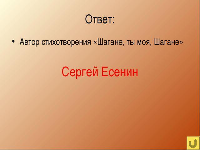 Ответ: Автор стихотворения «Шагане, ты моя, Шагане» Сергей Есенин