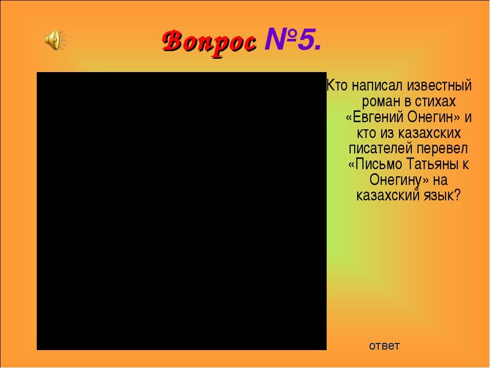 Вопрос №5. Кто написал известный роман в стихах «Евгений Онегин» и кто из каз...