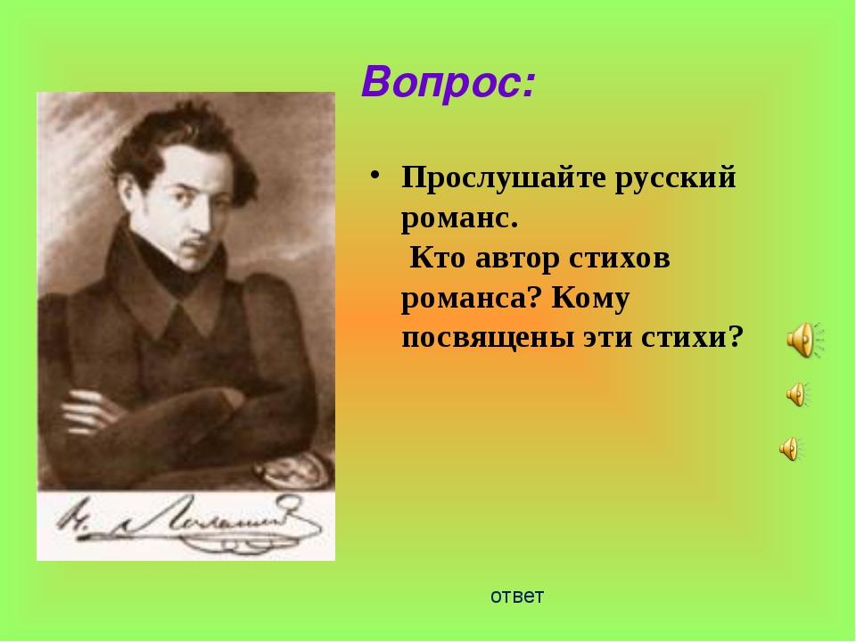 Вопрос: Прослушайте русский романс. Кто автор стихов романса? Кому посвящены...