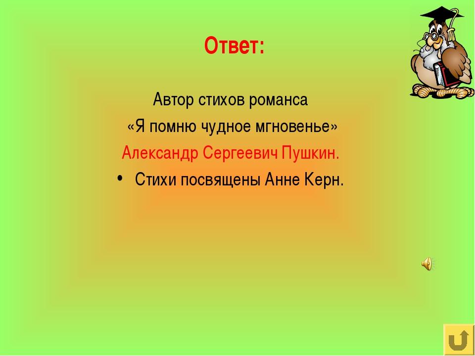 Ответ: Автор стихов романса «Я помню чудное мгновенье» Александр Сергеевич Пу...