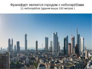 Франкфурт является городом с небоскрёбами. 11 небоскрёбов (здания выше 150 ме