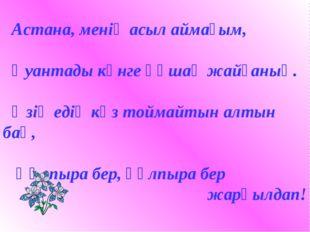 Астана, менің асыл аймағым, Қуантады күнге құшақ жайғаның. Өзің едің көз той