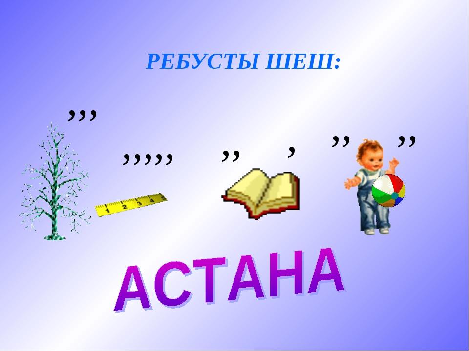 РЕБУСТЫ ШЕШ: ,,, ,,,,, ,, , ,, ,,