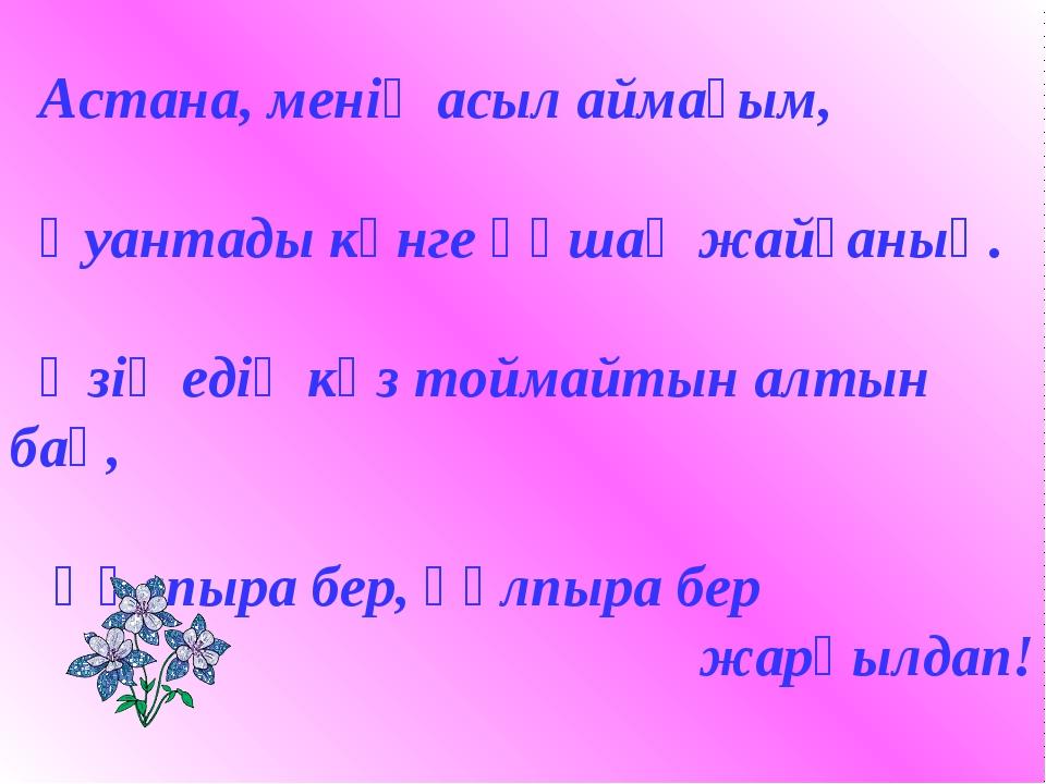 Астана, менің асыл аймағым, Қуантады күнге құшақ жайғаның. Өзің едің көз той...