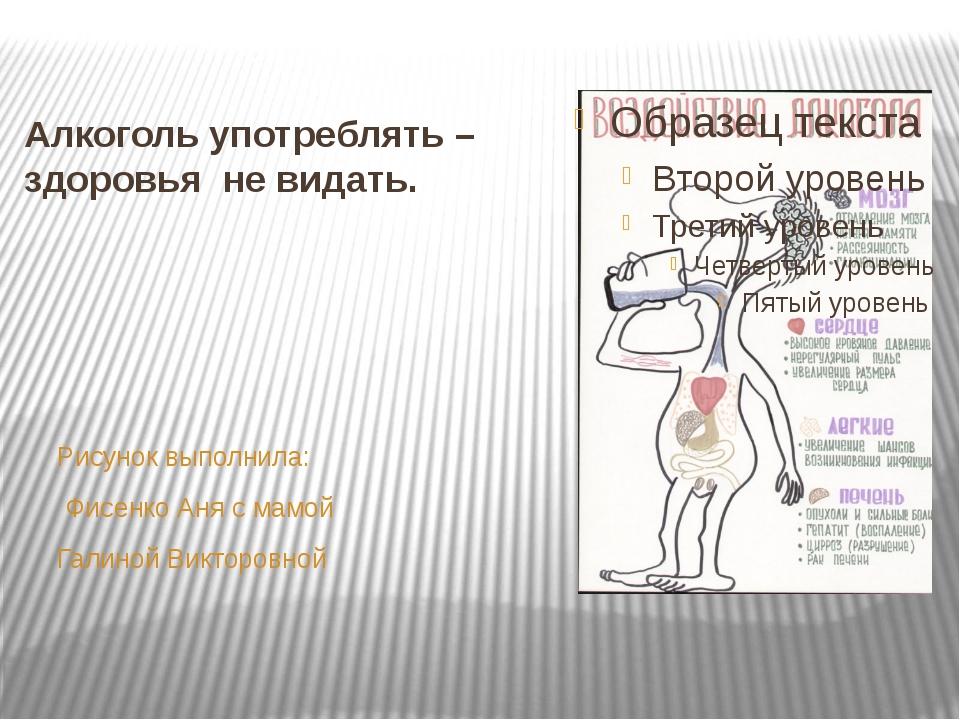 Алкоголь употреблять – здоровья не видать. Рисунок выполнила: Фисенко Аня с м...