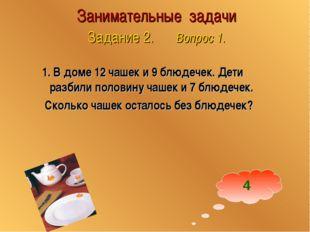 Занимательные задачи Задание 2. Вопрос 1. 1. В доме 12 чашек и 9 блюдечек. Де