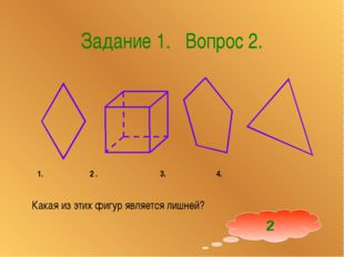 Задание 1. Вопрос 2. 1. 2 . 3. 4. Какая из этих фигур является лишней? 2