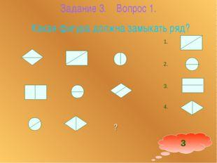 Задание 3. Вопрос 1. Какая фигура должна замыкать ряд? 1. 2. 3. 4. 3    ?