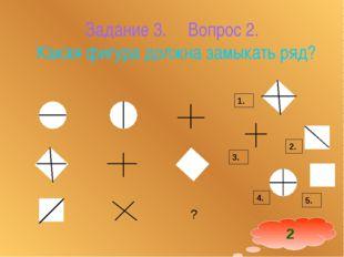 Задание 3. Вопрос 2. Какая фигура должна замыкать ряд? 1. 2. 4. 3. 2 5.