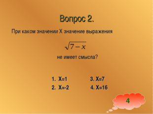 Вопрос 2. При каком значении Х значение выражения не имеет смысла? 1. Х=1 3.