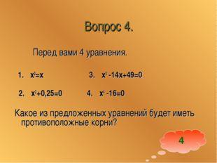 Вопрос 4. Перед вами 4 уравнения. 1. x2=x 3. x2 -14x+49=0 2. x2 +0,25=0 4. x4
