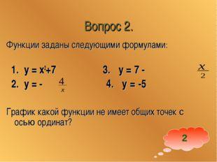 Вопрос 2. Функции заданы следующими формулами: 1. у = x2+7 3. у = 7 - 2. у =