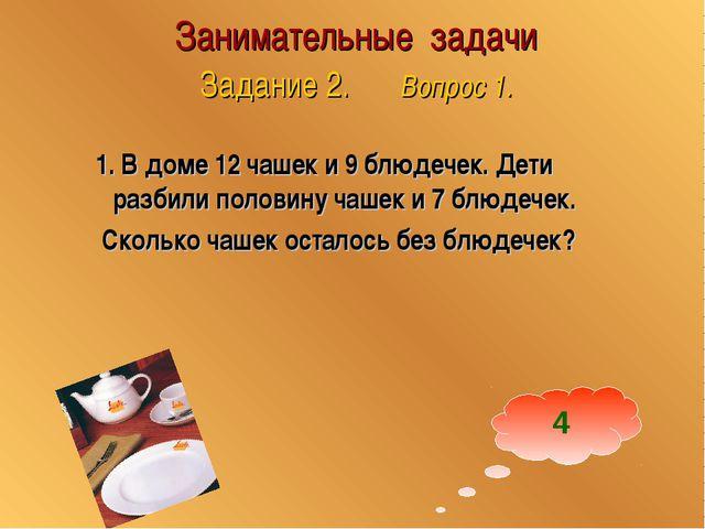 Занимательные задачи Задание 2. Вопрос 1. 1. В доме 12 чашек и 9 блюдечек. Де...