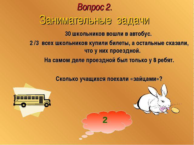 Вопрос 2. Занимательные задачи 30 школьников вошли в автобус. 2 /3 всех школь...