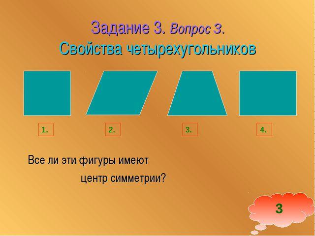 Задание 3. Вопрос 3. Свойства четырехугольников Все ли эти фигуры имеют центр...