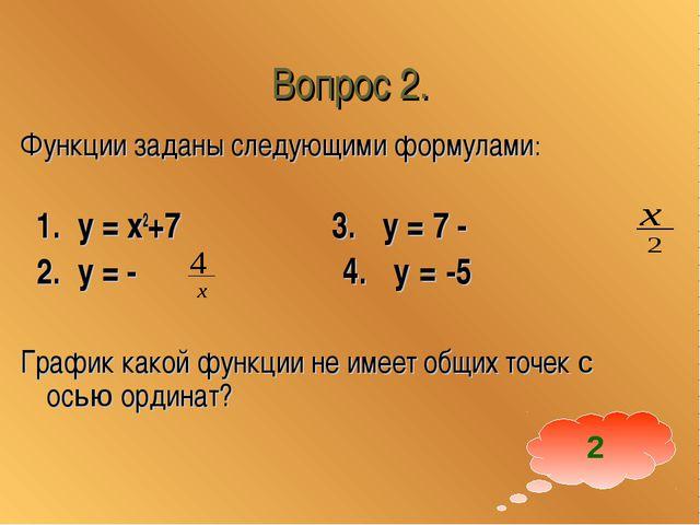 Вопрос 2. Функции заданы следующими формулами: 1. у = x2+7 3. у = 7 - 2. у =...