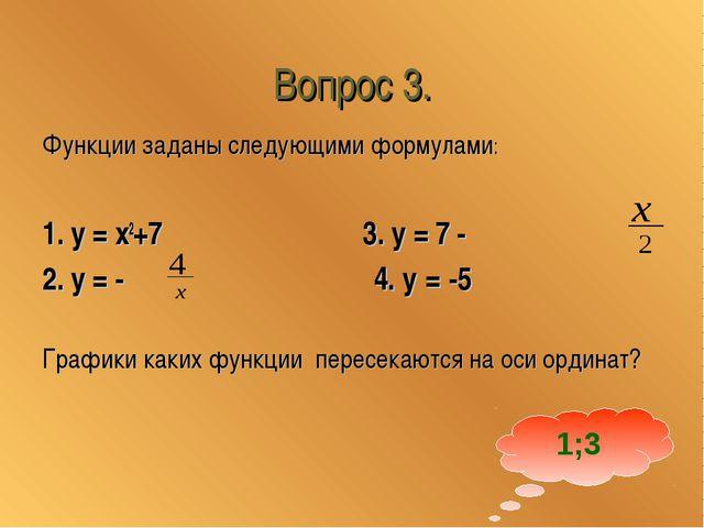 Вопрос 3. Функции заданы следующими формулами: 1. у = x2+7 3. у = 7 - 2. у =...
