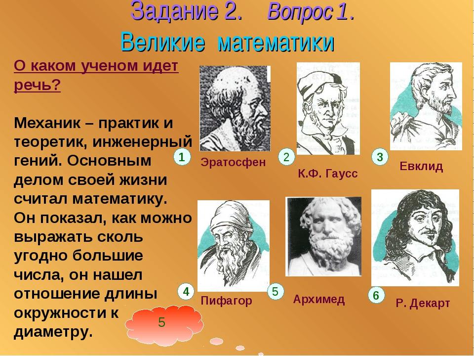 Задание 2. Вопрос 1. Великие математики О каком ученом идет речь? Механик –...