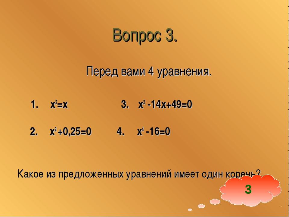 Вопрос 3. Перед вами 4 уравнения. 1. x2=x 3. x2 -14x+49=0 2. x2 +0,25=0 4. x4...